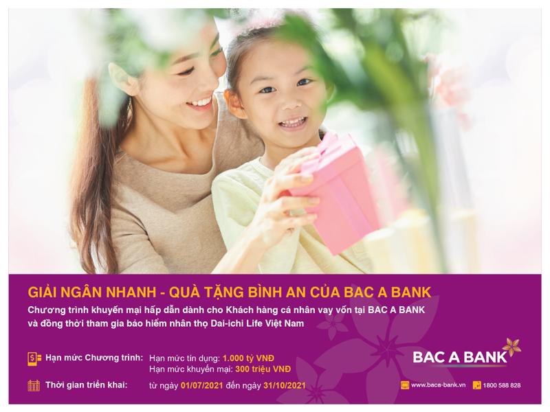 """Chương trình """"Giải ngân nhanh - Quà tặng bình an của BAC A BANK"""" được triển khai từ ngày 1/7/2021 đến 31/10/2021 tại hệ thống các chi nhánh, phòng giao dịch trên phạm vi toàn quốc."""
